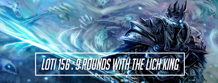 LOTI 156 : 9 Rounds With The Lich King